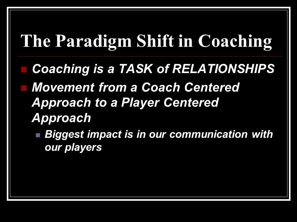 The Paradigm Shift in Coaching Coaching is a TASK of RELATIONSHIPS Movement from a Coach Centered Approach to a Player Centered Approach Biggest impact is in our communication with our players