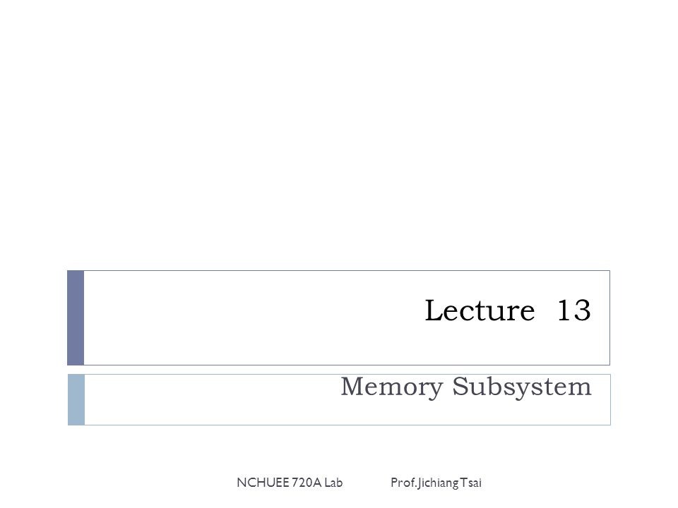 Lecture 13 Memory Subsystem NCHUEE 720A Lab Prof. Jichiang Tsai