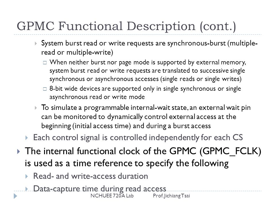 GPMC Functional Description (cont.) NCHUEE 720A Lab Prof. Jichiang Tsai  System burst read or write requests are synchronous-burst (multiple- read or