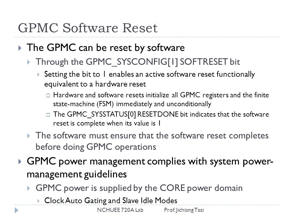 GPMC Software Reset NCHUEE 720A Lab Prof. Jichiang Tsai  The GPMC can be reset by software  Through the GPMC_SYSCONFIG[1] SOFTRESET bit  Setting th