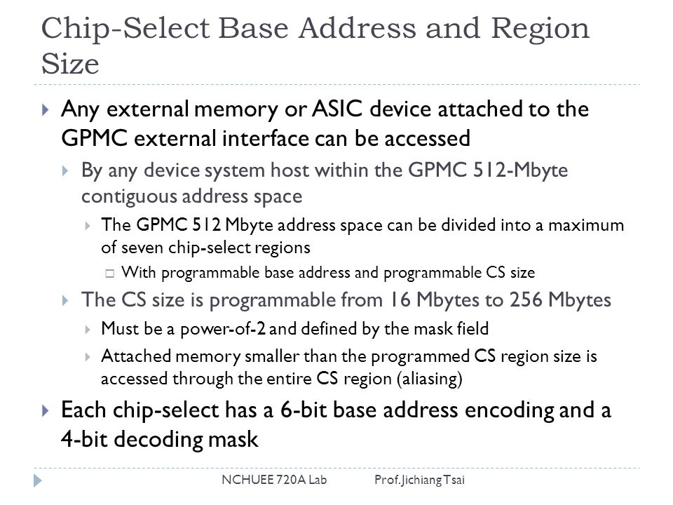 Chip-Select Base Address and Region Size NCHUEE 720A Lab Prof. Jichiang Tsai  Any external memory or ASIC device attached to the GPMC external interf