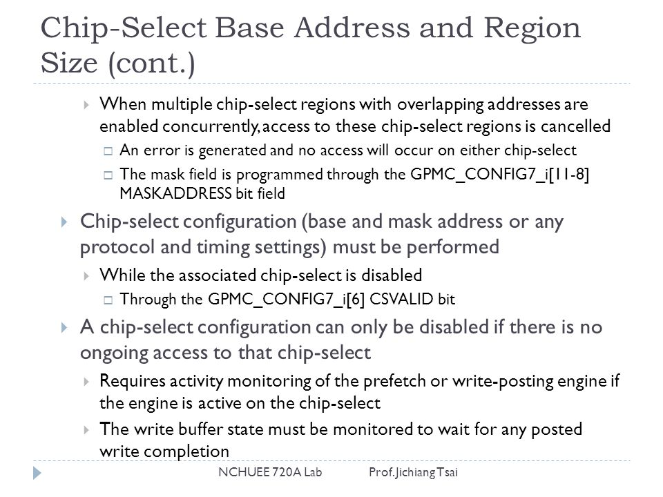 Chip-Select Base Address and Region Size (cont.) NCHUEE 720A Lab Prof. Jichiang Tsai  When multiple chip-select regions with overlapping addresses ar