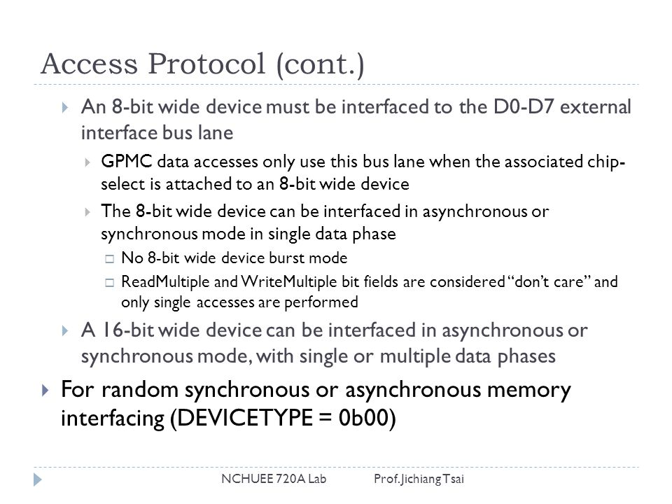 Access Protocol (cont.) NCHUEE 720A Lab Prof. Jichiang Tsai  An 8-bit wide device must be interfaced to the D0-D7 external interface bus lane  GPMC