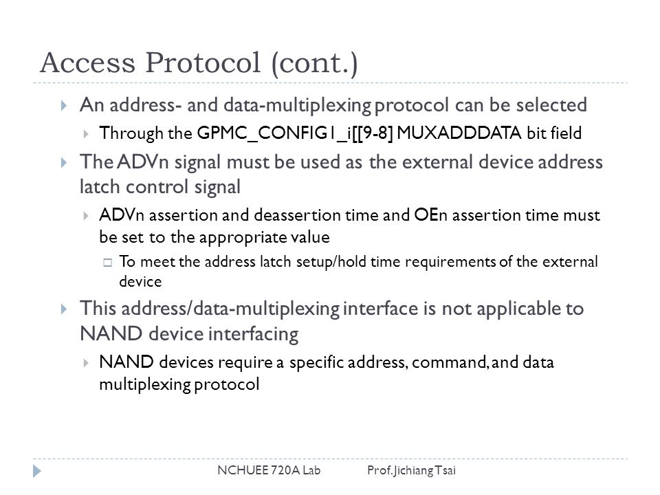 Access Protocol (cont.) NCHUEE 720A Lab Prof. Jichiang Tsai  An address- and data-multiplexing protocol can be selected  Through the GPMC_CONFIG1_i[