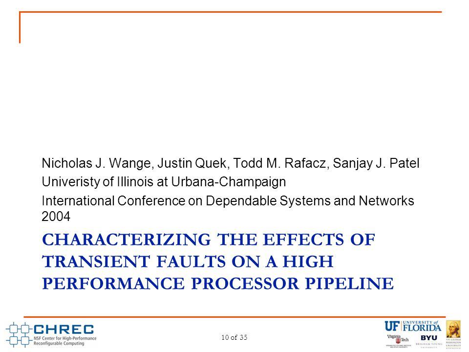CHARACTERIZING THE EFFECTS OF TRANSIENT FAULTS ON A HIGH PERFORMANCE PROCESSOR PIPELINE Nicholas J. Wange, Justin Quek, Todd M. Rafacz, Sanjay J. Pate
