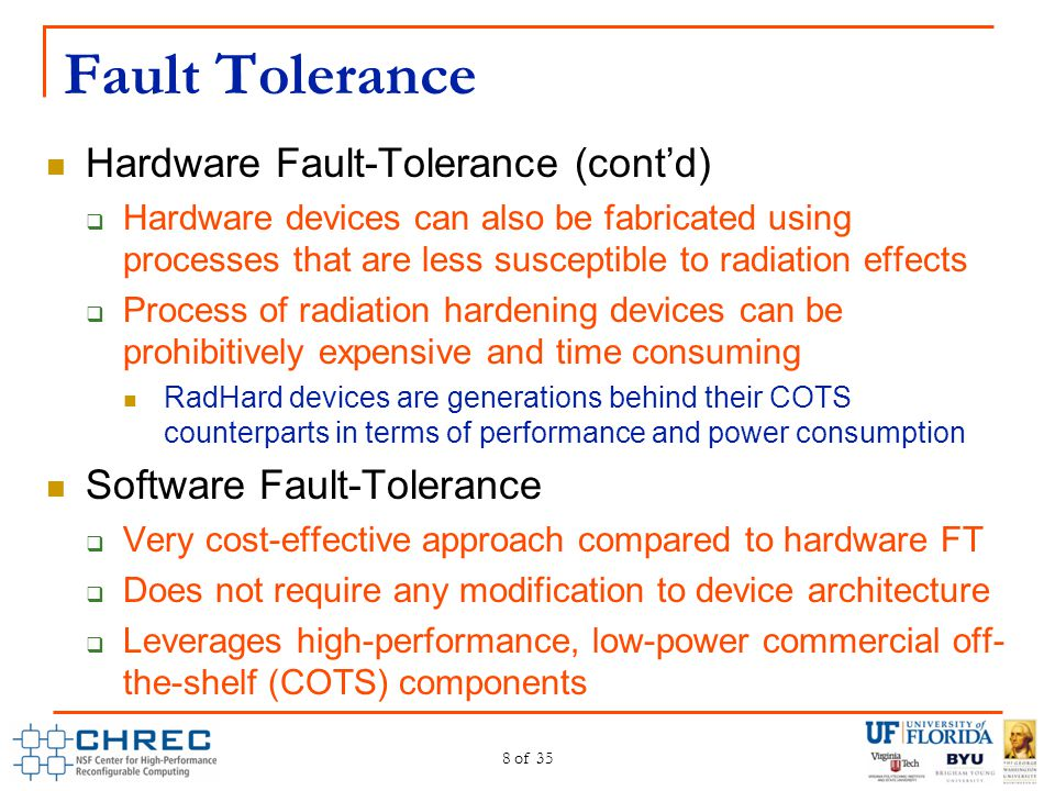 Fault Tolerance Hardware Fault-Tolerance (cont'd)  Hardware devices can also be fabricated using processes that are less susceptible to radiation eff