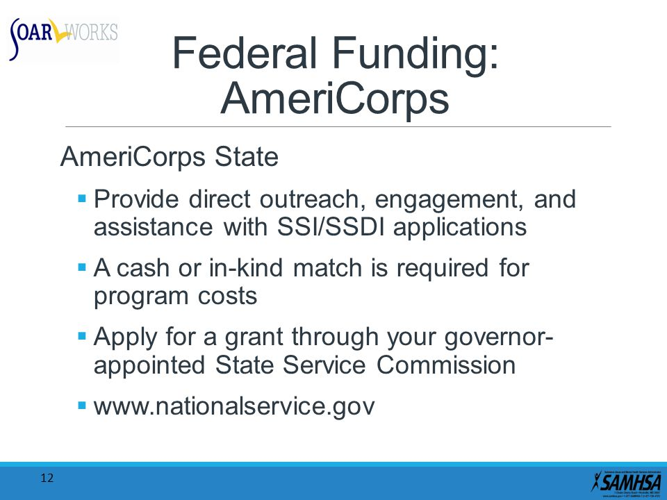 12 Federal Funding: AmeriCorps AmeriCorps State  Provide direct outreach, engagement, and assistance with SSI/SSDI applications  A cash or in-kind match is required for program costs  Apply for a grant through your governor- appointed State Service Commission  www.nationalservice.gov