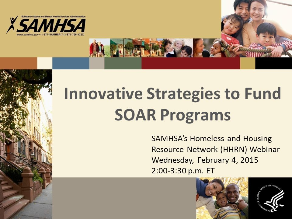 Innovative Strategies to Fund SOAR Programs SAMHSA's Homeless and Housing Resource Network (HHRN) Webinar Wednesday, February 4, 2015 2:00-3:30 p.m. E