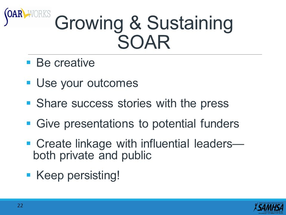 22 Growing & Sustaining SOAR  Be creative  Use your outcomes  Share success stories with the press  Give presentations to potential funders  Create linkage with influential leaders— both private and public  Keep persisting!
