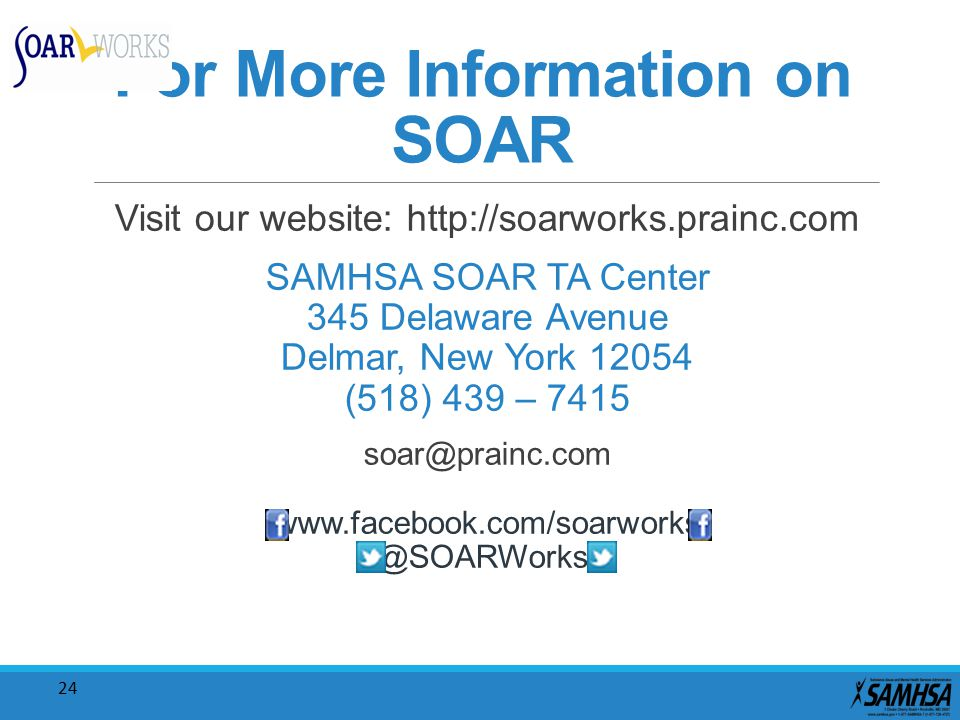 24 For More Information on SOAR Visit our website: http://soarworks.prainc.com SAMHSA SOAR TA Center 345 Delaware Avenue Delmar, New York 12054 (518)