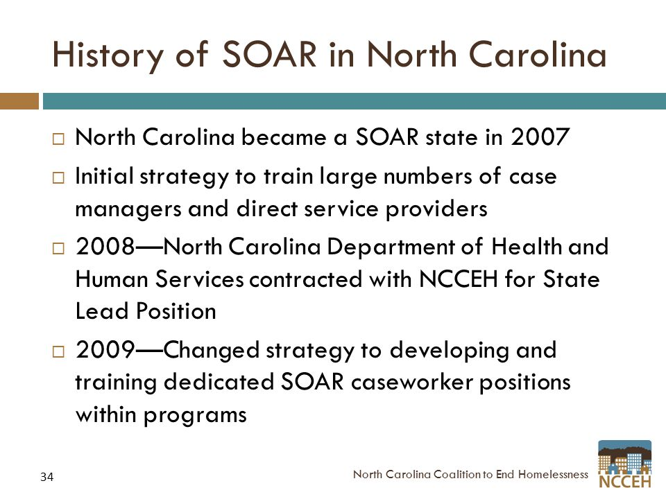 34 History of SOAR in North Carolina  North Carolina became a SOAR state in 2007  Initial strategy to train large numbers of case managers and direc
