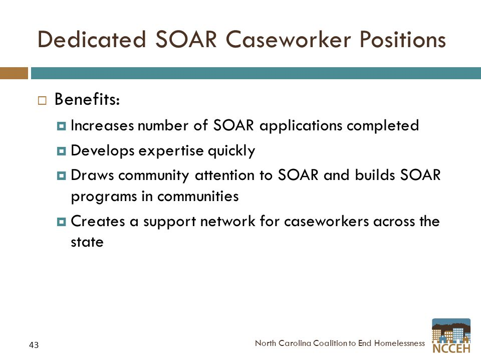 43 Dedicated SOAR Caseworker Positions  Benefits:  Increases number of SOAR applications completed  Develops expertise quickly  Draws community attention to SOAR and builds SOAR programs in communities  Creates a support network for caseworkers across the state North Carolina Coalition to End Homelessness