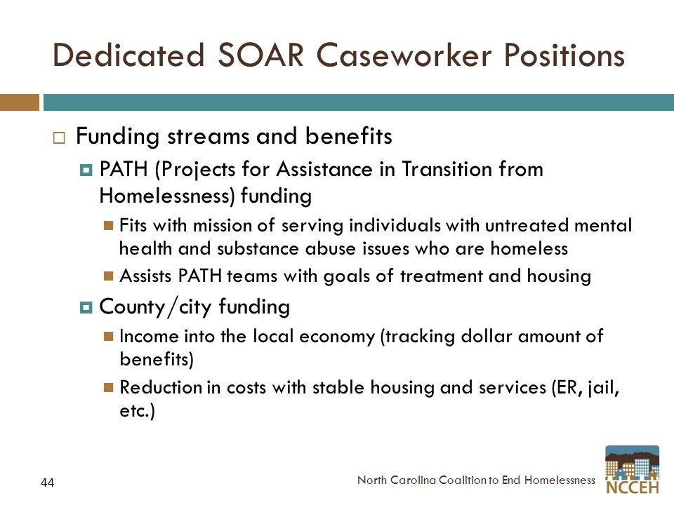 44 Dedicated SOAR Caseworker Positions  Funding streams and benefits  PATH (Projects for Assistance in Transition from Homelessness) funding Fits with mission of serving individuals with untreated mental health and substance abuse issues who are homeless Assists PATH teams with goals of treatment and housing  County/city funding Income into the local economy (tracking dollar amount of benefits) Reduction in costs with stable housing and services (ER, jail, etc.) North Carolina Coalition to End Homelessness