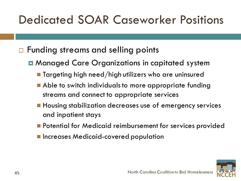 45 Dedicated SOAR Caseworker Positions  Funding streams and selling points  Managed Care Organizations in capitated system Targeting high need/high