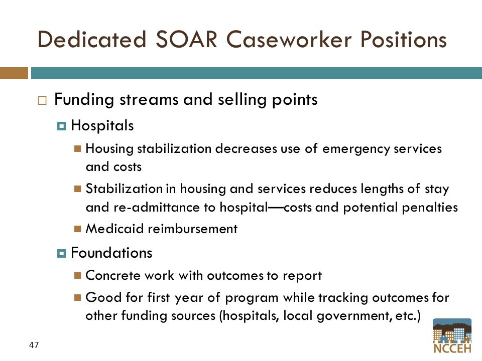 47 Dedicated SOAR Caseworker Positions  Funding streams and selling points  Hospitals Housing stabilization decreases use of emergency services and