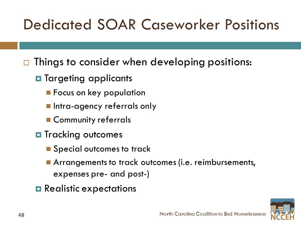 48 Dedicated SOAR Caseworker Positions  Things to consider when developing positions:  Targeting applicants Focus on key population Intra-agency referrals only Community referrals  Tracking outcomes Special outcomes to track Arrangements to track outcomes (i.e.