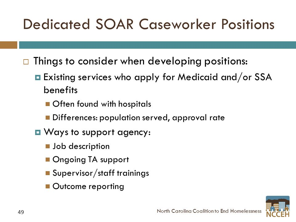 49 Dedicated SOAR Caseworker Positions  Things to consider when developing positions:  Existing services who apply for Medicaid and/or SSA benefits Often found with hospitals Differences: population served, approval rate  Ways to support agency: Job description Ongoing TA support Supervisor/staff trainings Outcome reporting North Carolina Coalition to End Homelessness