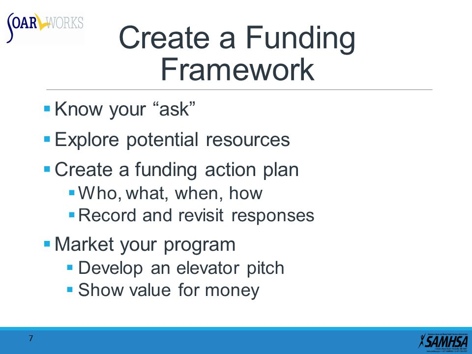 "7 Create a Funding Framework  Know your ""ask""  Explore potential resources  Create a funding action plan  Who, what, when, how  Record and revisi"
