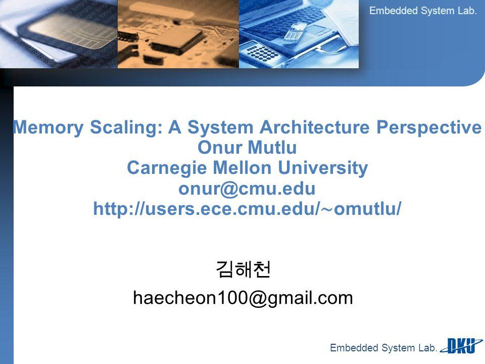Embedded System Lab. 김해천 haecheon100@gmail.com Memory Scaling: A System Architecture Perspective Onur Mutlu Carnegie Mellon University onur@cmu.edu ht