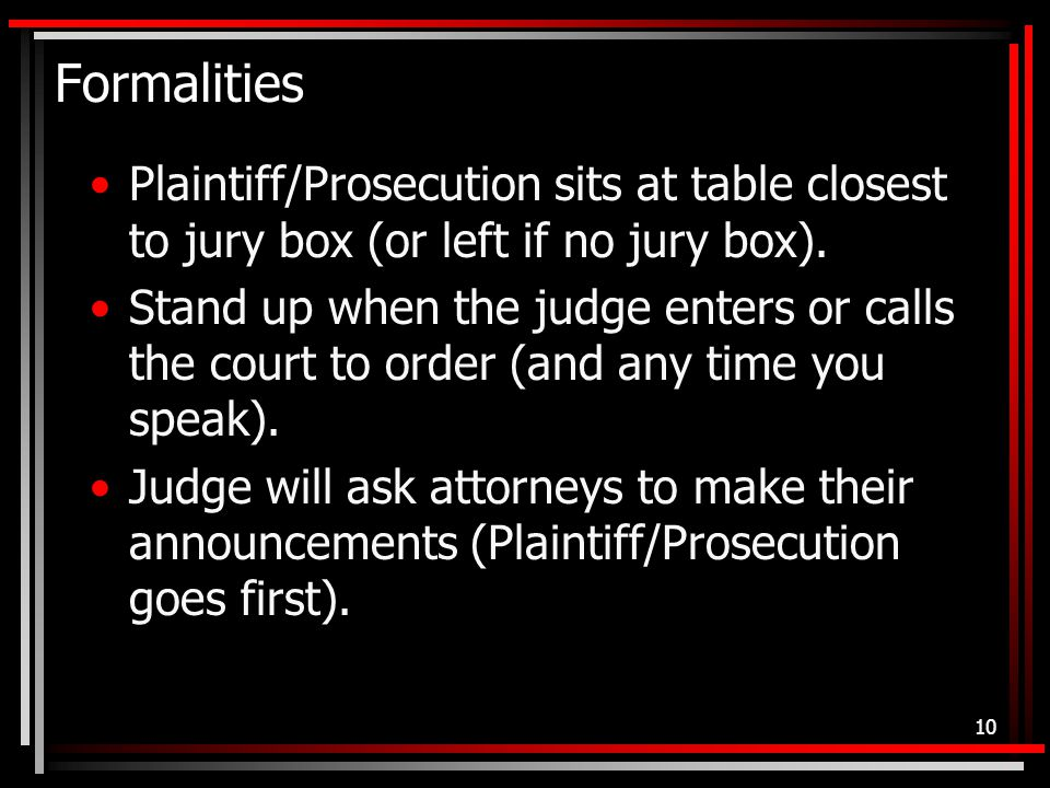 Formalities Plaintiff/Prosecution sits at table closest to jury box (or left if no jury box).