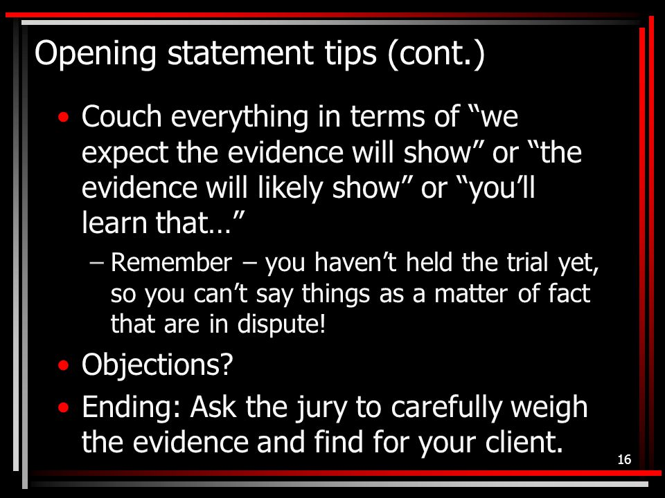 Opening statement tips (cont.) Couch everything in terms of we expect the evidence will show or the evidence will likely show or you'll learn that… –Remember – you haven't held the trial yet, so you can't say things as a matter of fact that are in dispute.