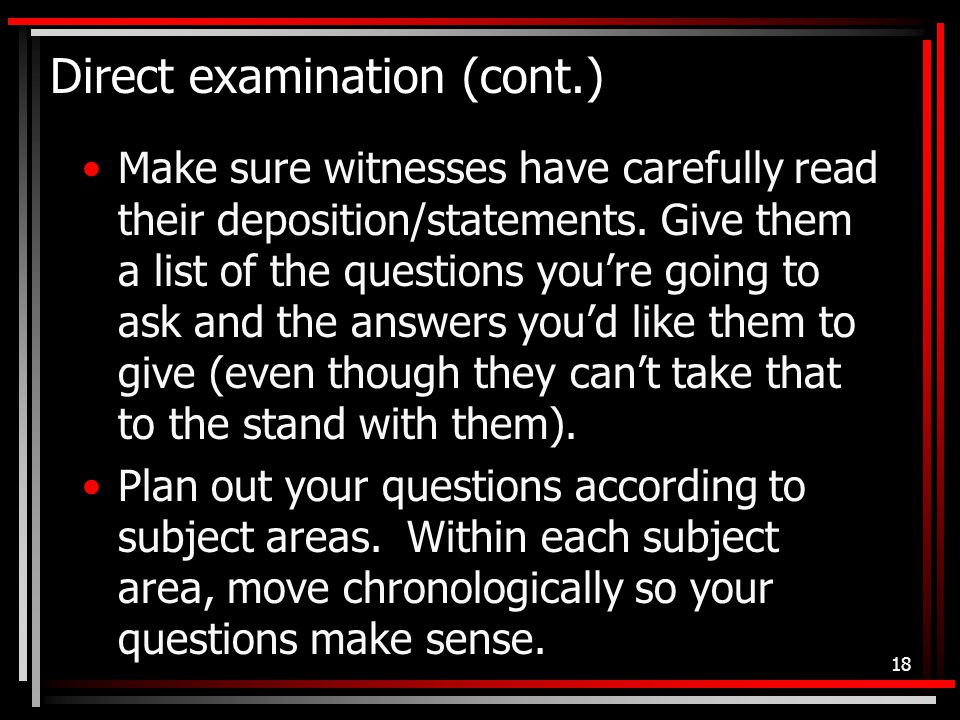 Direct examination (cont.) Make sure witnesses have carefully read their deposition/statements.