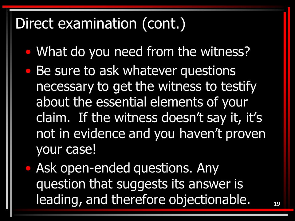 Direct examination (cont.) What do you need from the witness.