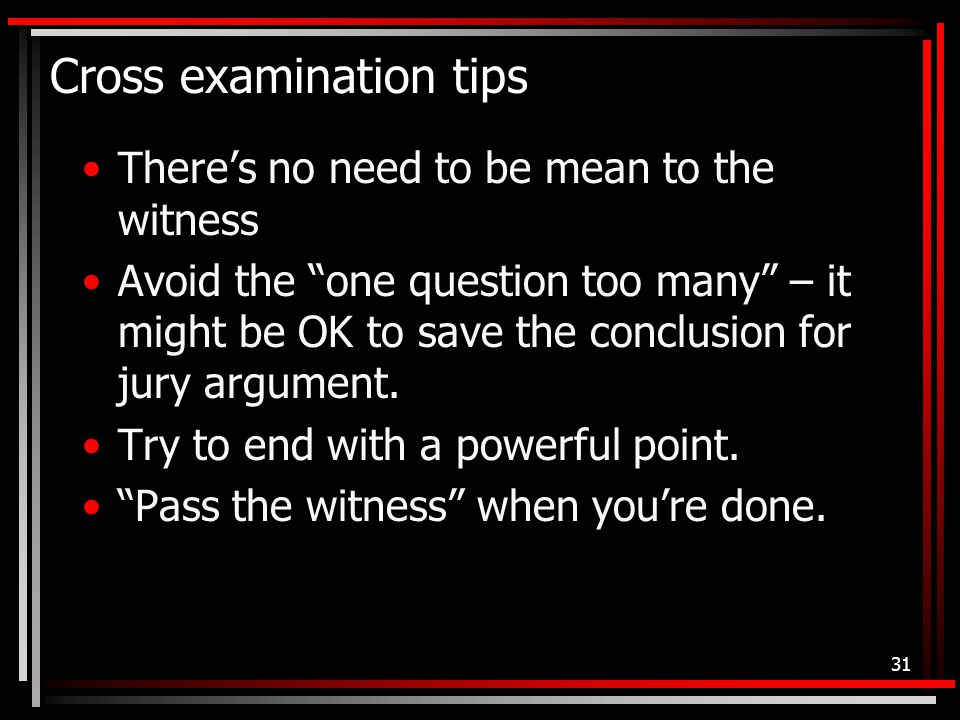 Cross examination tips There's no need to be mean to the witness Avoid the one question too many – it might be OK to save the conclusion for jury argument.