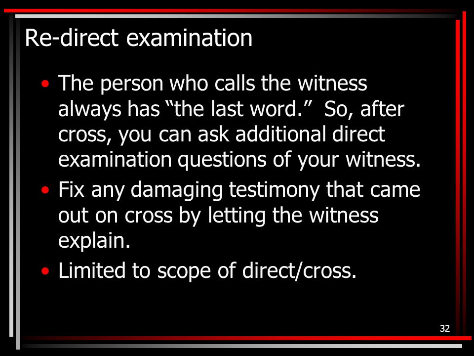 Re-direct examination The person who calls the witness always has the last word. So, after cross, you can ask additional direct examination questions of your witness.