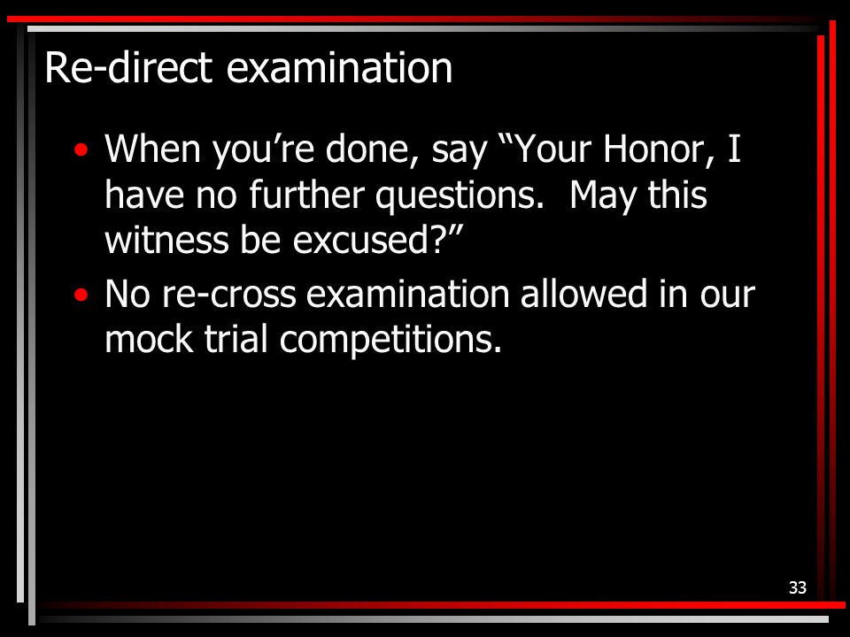 Re-direct examination When you're done, say Your Honor, I have no further questions.