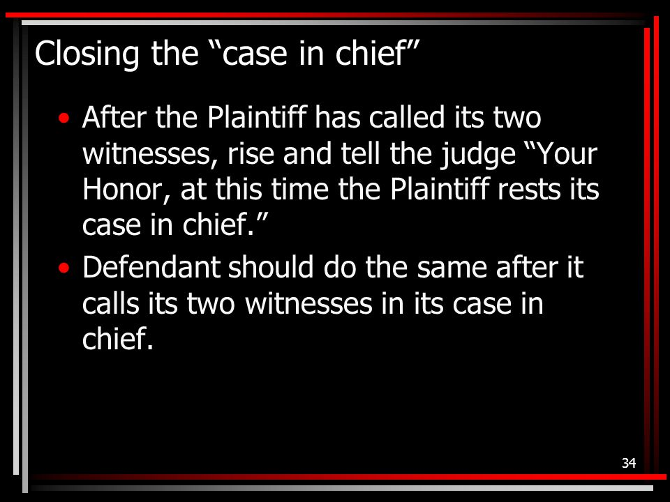 Closing the case in chief After the Plaintiff has called its two witnesses, rise and tell the judge Your Honor, at this time the Plaintiff rests its case in chief. Defendant should do the same after it calls its two witnesses in its case in chief.
