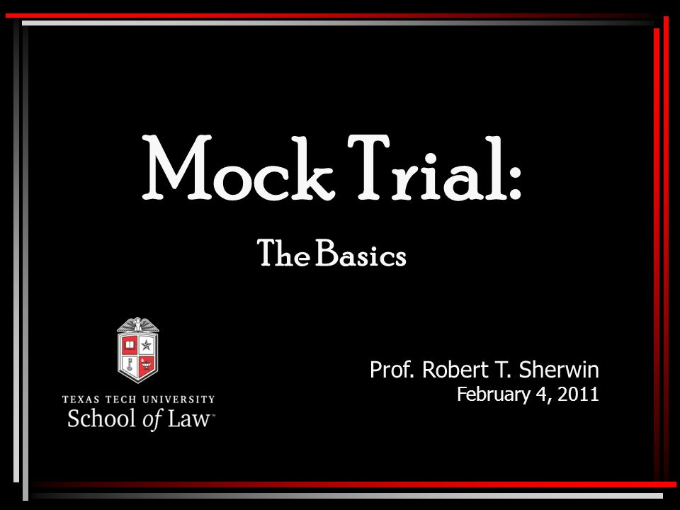 Mock Trial: The Basics Prof. Robert T. Sherwin February 4, 2011
