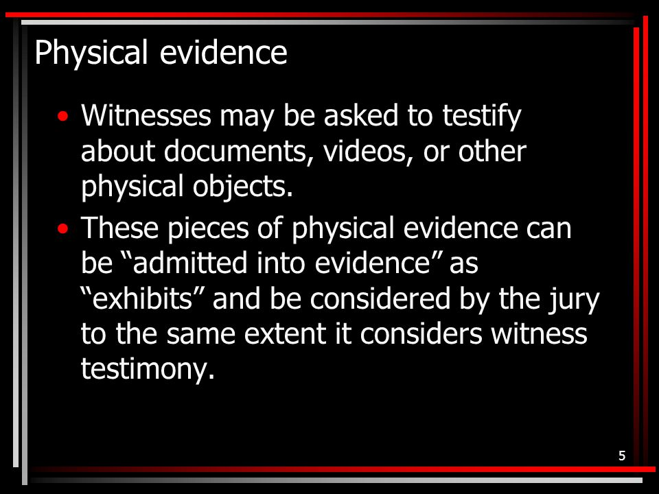 Physical evidence Witnesses may be asked to testify about documents, videos, or other physical objects.