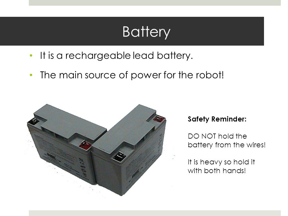 Battery It is a rechargeable lead battery. The main source of power for the robot! Safety Reminder: DO NOT hold the battery from the wires! It is heav