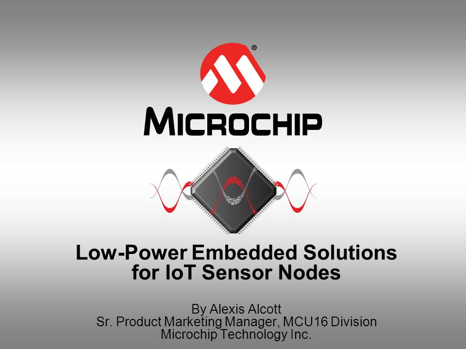 Low-Power Embedded Solutions for IoT Sensor Nodes By Alexis Alcott Sr. Product Marketing Manager, MCU16 Division Microchip Technology Inc.