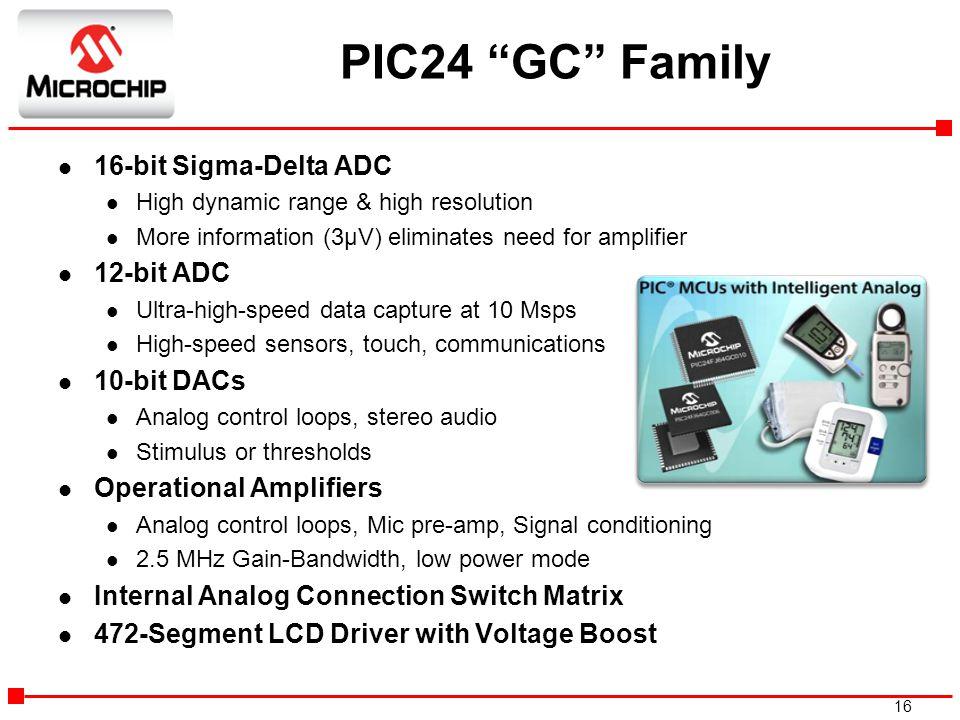 "16 PIC24 ""GC"" Family l 16-bit Sigma-Delta ADC l High dynamic range & high resolution l More information (3µV) eliminates need for amplifier l 12-bit A"