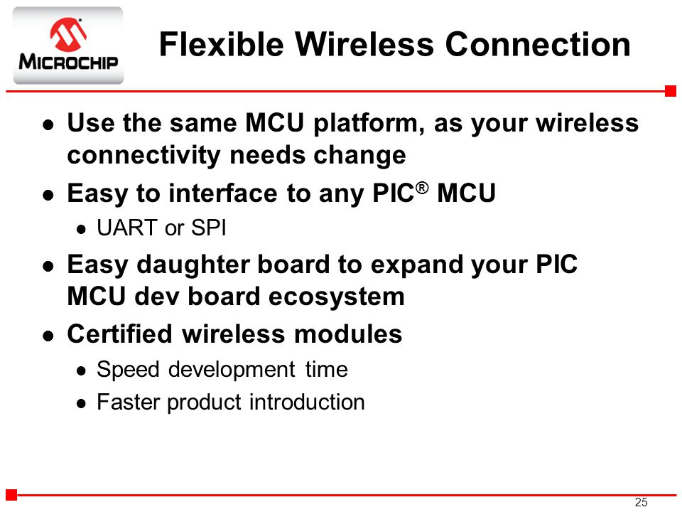 25 Flexible Wireless Connection l Use the same MCU platform, as your wireless connectivity needs change l Easy to interface to any PIC ® MCU l UART or