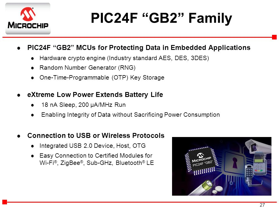"""27 PIC24F """"GB2"""" Family l PIC24F """"GB2"""" MCUs for Protecting Data in Embedded Applications l Hardware crypto engine (Industry standard AES, DES, 3DES) l"""