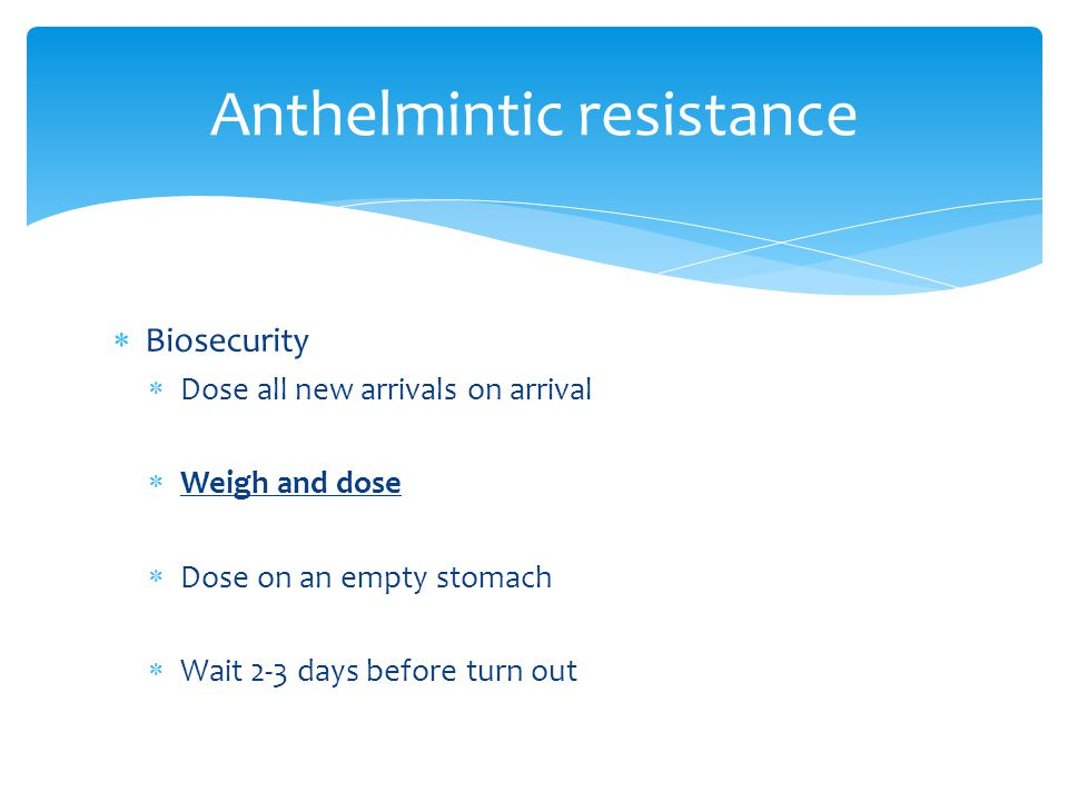  Biosecurity  Dose all new arrivals on arrival  Weigh and dose  Dose on an empty stomach  Wait 2-3 days before turn out Anthelmintic resistance