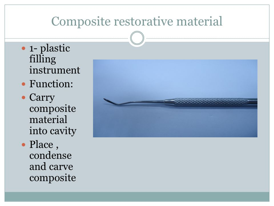 Composite restorative material 1- plastic filling instrument Function: Carry composite material into cavity Place, condense and carve composite