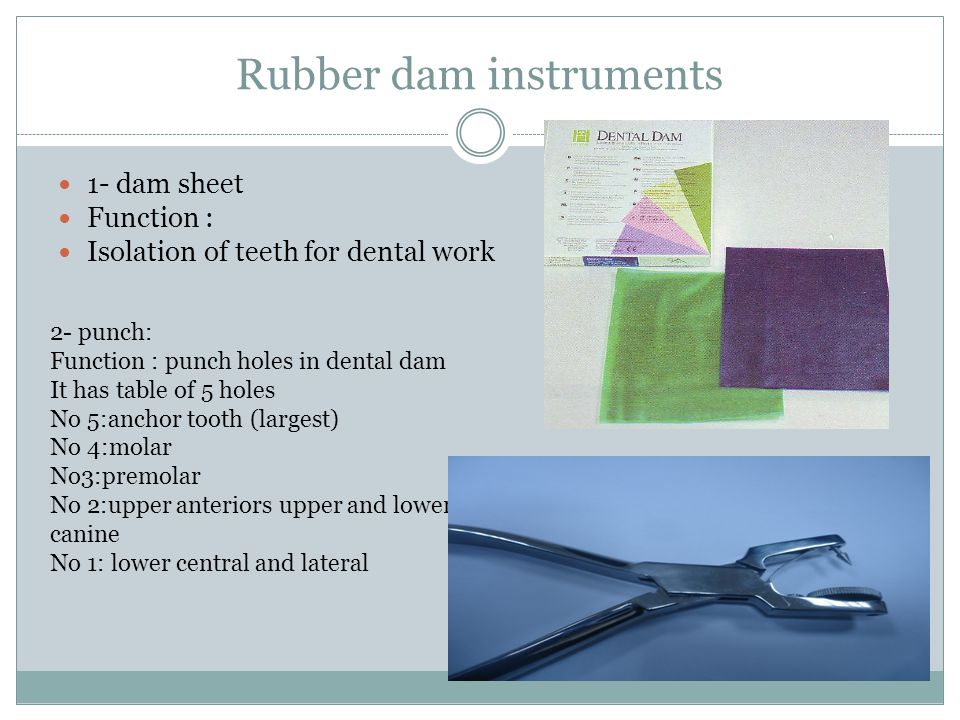 Rubber dam instruments 1- dam sheet Function : Isolation of teeth for dental work 2- punch: Function : punch holes in dental dam It has table of 5 holes No 5:anchor tooth (largest) No 4:molar No3:premolar No 2:upper anteriors upper and lower canine No 1: lower central and lateral