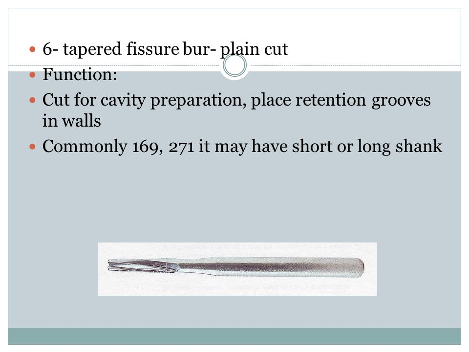 6- tapered fissure bur- plain cut Function: Cut for cavity preparation, place retention grooves in walls Commonly 169, 271 it may have short or long shank