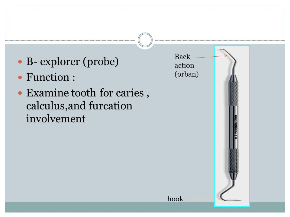 B- explorer (probe) Function : Examine tooth for caries, calculus,and furcation involvement hook Back action (orban)