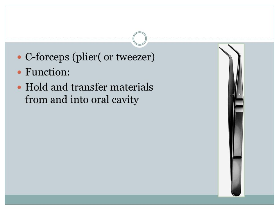 C-forceps (plier( or tweezer) Function: Hold and transfer materials from and into oral cavity