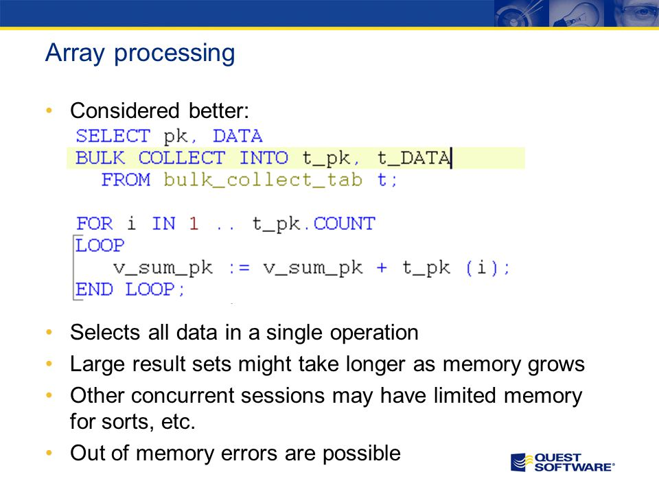 Array processing Considered better: Selects all data in a single operation Large result sets might take longer as memory grows Other concurrent sessions may have limited memory for sorts, etc.