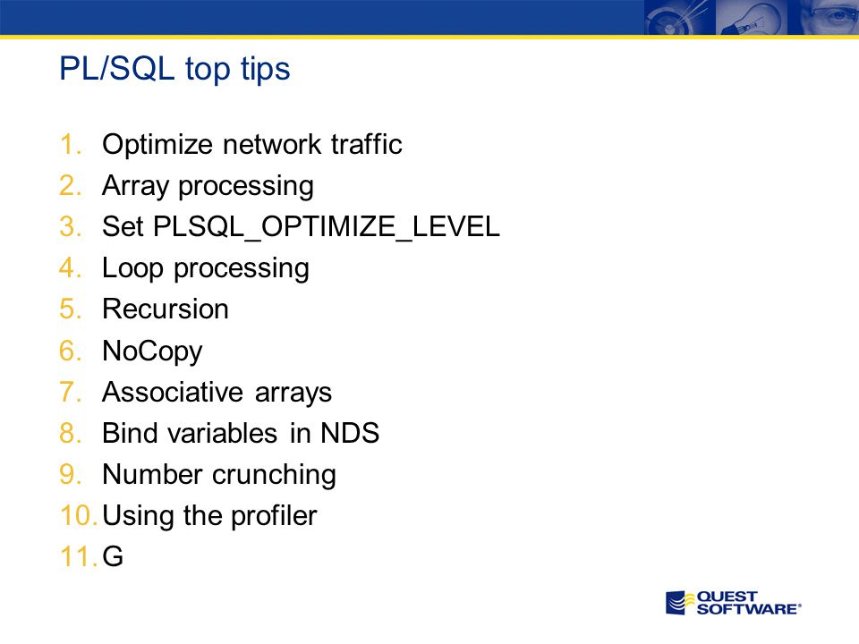 PL/SQL top tips 1.Optimize network traffic 2.Array processing 3.Set PLSQL_OPTIMIZE_LEVEL 4.Loop processing 5.Recursion 6.NoCopy 7.Associative arrays 8.Bind variables in NDS 9.Number crunching 10.Using the profiler 11.G