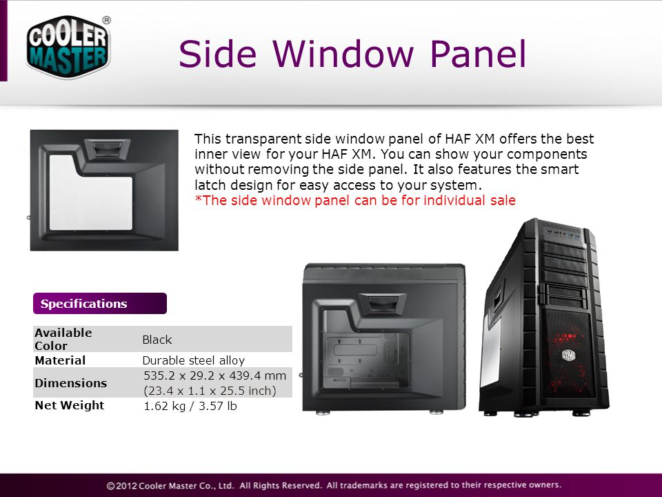 Side Window Panel Specifications This transparent side window panel of HAF XM offers the best inner view for your HAF XM.