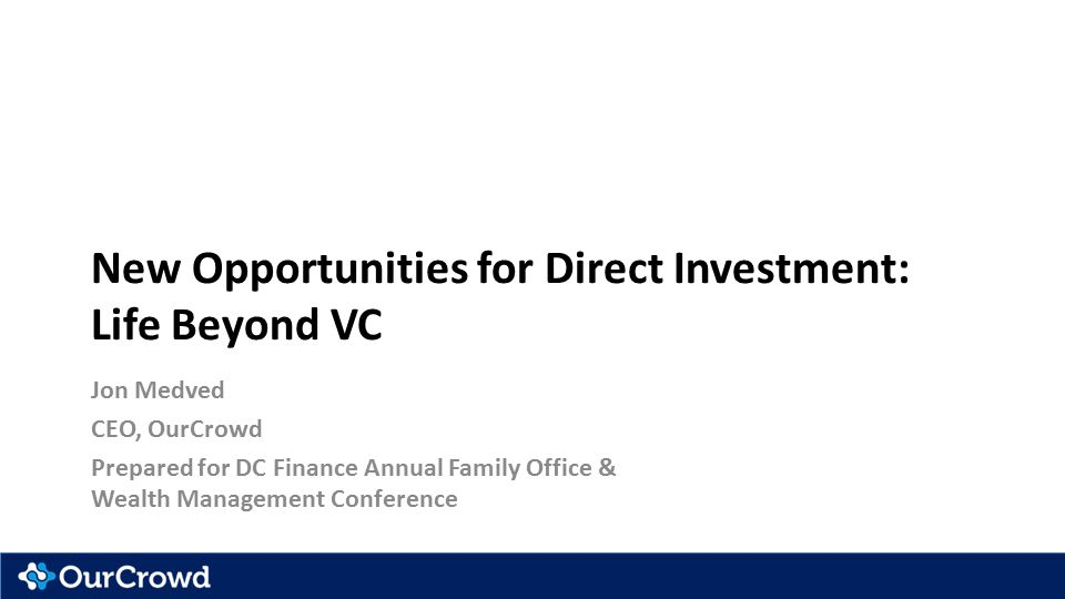 New Opportunities for Direct Investment: Life Beyond VC Jon Medved CEO, OurCrowd Prepared for DC Finance Annual Family Office & Wealth Management Conference