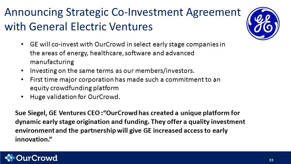 33 Announcing Strategic Co-Investment Agreement with General Electric Ventures Sue Siegel, GE Ventures CEO : OurCrowd has created a unique platform for dynamic early stage origination and funding.