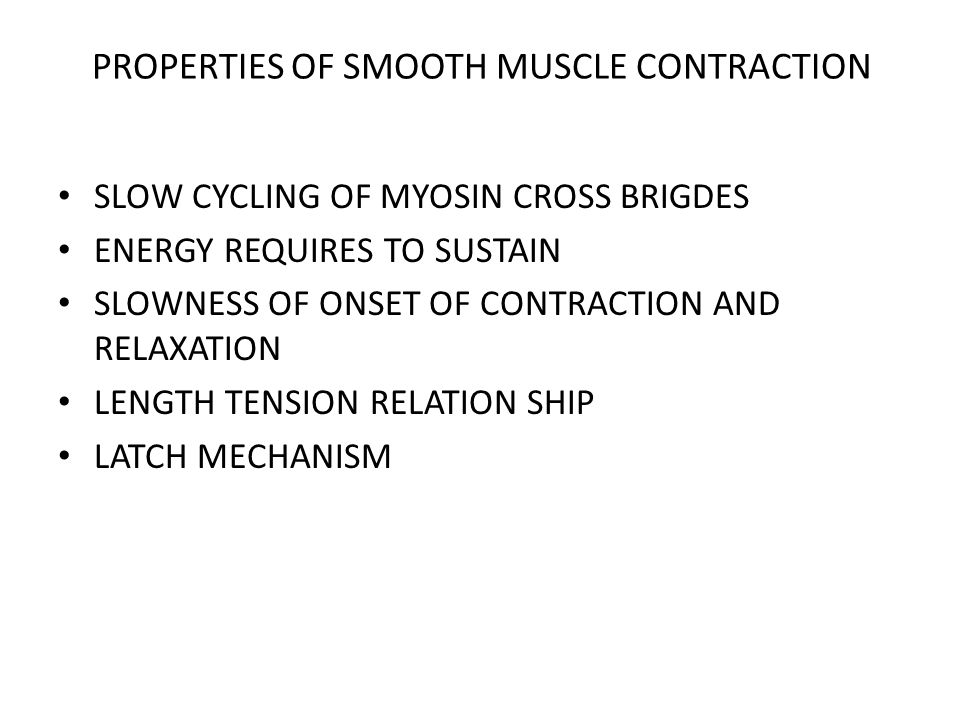 PROPERTIES OF SMOOTH MUSCLE CONTRACTION SLOW CYCLING OF MYOSIN CROSS BRIGDES ENERGY REQUIRES TO SUSTAIN SLOWNESS OF ONSET OF CONTRACTION AND RELAXATION LENGTH TENSION RELATION SHIP LATCH MECHANISM